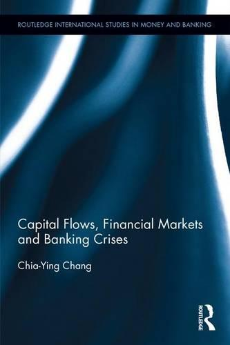 Capital Flows, Financial Markets and Banking Crises - Routledge International Studies in Money and Banking (Hardback)