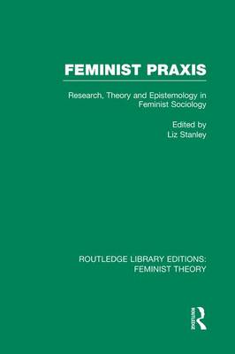 Feminist Praxis: Research, Theory and Epistemology in Feminist Sociology - Routledge Library Editions: Feminist Theory (Paperback)