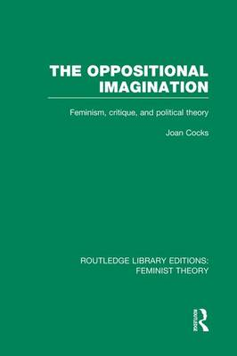 The Oppositional Imagination: Feminism, Critique and Political Theory - Routledge Library Editions: Feminist Theory (Paperback)