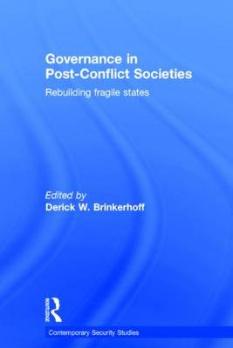 Governance in Post-Conflict Societies: Rebuilding Fragile States - Contemporary Security Studies (Hardback)