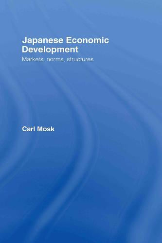 Japanese Economic Development: Markets, Norms, Structures (Hardback)