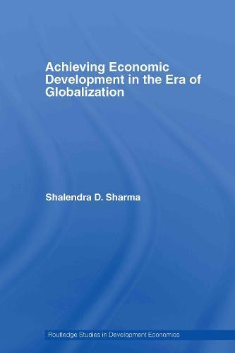 Achieving Economic Development in the Era of Globalization - Routledge Studies in Development Economics (Hardback)