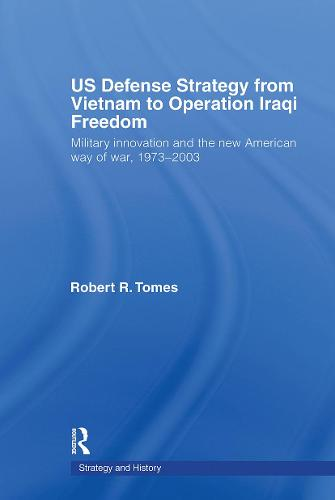 US Defence Strategy from Vietnam to Operation Iraqi Freedom: Military Innovation and the New American War of War, 1973-2003 - Strategy and History (Paperback)