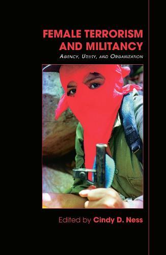 Female Terrorism and Militancy: Agency, Utility, and Organization - Contemporary Terrorism Studies (Hardback)