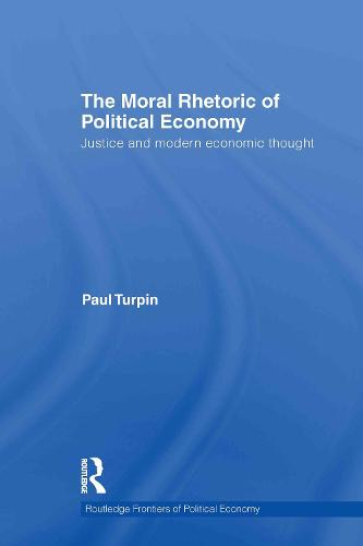 The Moral Rhetoric of Political Economy: Justice and Modern Economic Thought - Routledge Frontiers of Political Economy 136 (Hardback)
