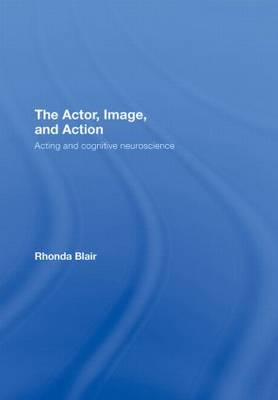 The Actor, Image, and Action: Acting and Cognitive Neuroscience (Hardback)
