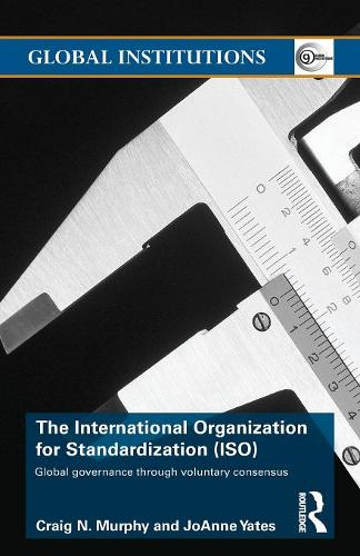 The International Organization for Standardization (ISO): Global Governance through Voluntary Consensus - Global Institutions (Paperback)