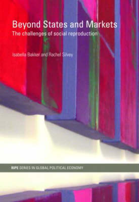 Beyond States and Markets: The Challenges of Social Reproduction - RIPE Series in Global Political Economy (Paperback)