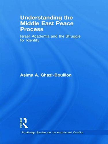 Understanding the Middle East Peace Process: Israeli Academia and the Struggle for Identity - Routledge Studies on the Arab-Israeli Conflict (Hardback)