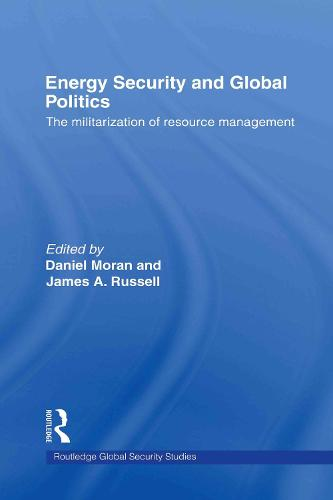 Energy Security and Global Politics: The Militarization of Resource Management - Routledge Global Security Studies (Hardback)