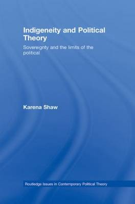 Indigeneity and Political Theory: Sovereignty and the Limits of the Political - Routledge Issues in Contemporary Political Theory (Hardback)