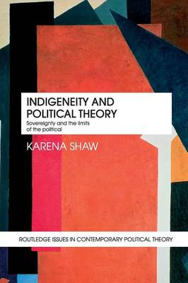 Indigeneity and Political Theory: Sovereignty and the Limits of the Political - Routledge Issues in Contemporary Political Theory (Paperback)