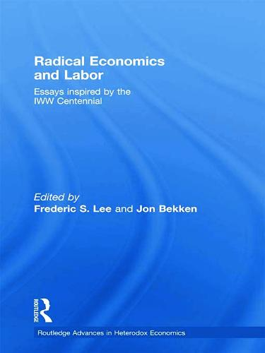Radical Economics and Labour: Essays inspired by the IWW Centennial - Routledge Advances in Heterodox Economics (Hardback)