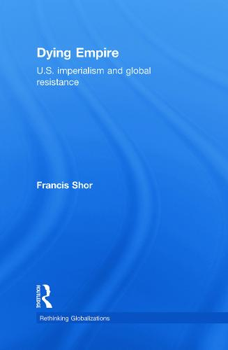 Dying Empire: U.S. Imperialism and Global Resistance - Rethinking Globalizations (Hardback)