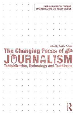 The Changing Faces of Journalism: Tabloidization, Technology and Truthiness - Shaping Inquiry in Culture, Communication and Media Studies (Paperback)