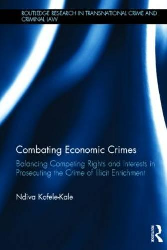 Combating Economic Crimes: Balancing Competing Rights and Interests in Prosecuting the Crime of Illicit Enrichment - Routledge Research in Transnational Crime and Criminal Law (Hardback)