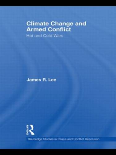 Climate Change and Armed Conflict: Hot and Cold Wars - Routledge Studies in Peace and Conflict Resolution (Hardback)