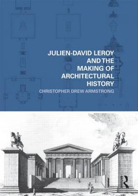 Julien-David Leroy and the Making of Architectural History - The Classical Tradition in Architecture (Hardback)