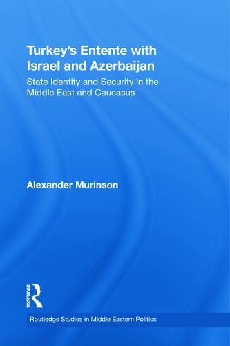 Turkey's Entente with Israel and Azerbaijan: State Identity and Security in the Middle East and Caucasus - Routledge Studies in Middle Eastern Politics (Hardback)