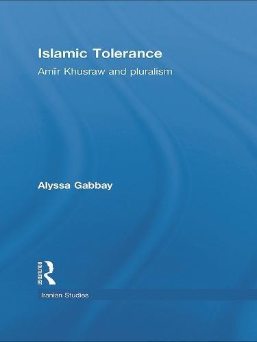 Islamic Tolerance: Amir Khusraw and Pluralism - Iranian Studies (Hardback)