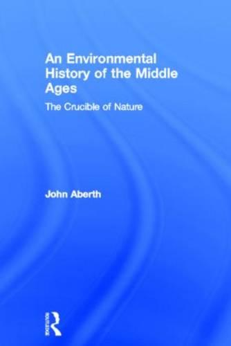 An Environmental History of the Middle Ages: The Crucible of Nature (Hardback)