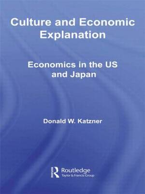 Culture and Economic Explanation: Economics in the US and Japan - Routledge Frontiers of Political Economy (Paperback)