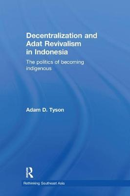 Decentralization and Adat Revivalism in Indonesia: The Politics of Becoming Indigenous (Hardback)