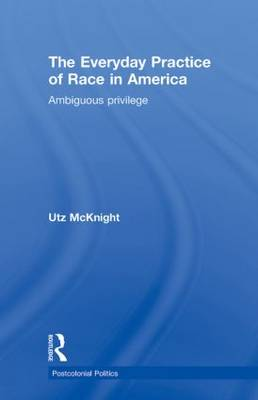 Everyday Practice of Race in America: Ambiguous Privilege - Postcolonial Politics (Hardback)