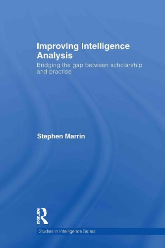 Improving Intelligence Analysis: Bridging the Gap between Scholarship and Practice - Studies in Intelligence (Hardback)