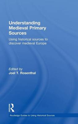 Understanding Medieval Primary Sources: Using Historical Sources to Discover Medieval Europe - Routledge Guides to Using Historical Sources (Hardback)