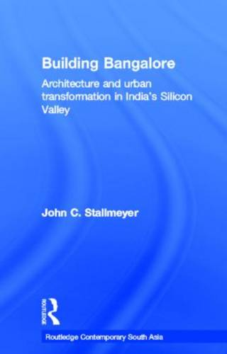 Building Bangalore: Architecture and urban transformation in India's Silicon Valley - Routledge Contemporary South Asia Series (Hardback)