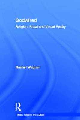 Godwired: Religion, Ritual and Virtual Reality - Media, Religion and Culture (Hardback)