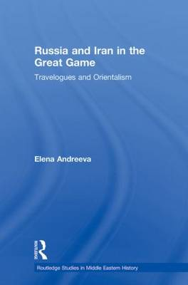 Russia and Iran in the Great Game: Travelogues and Orientalism - Routledge Studies in Middle Eastern History (Paperback)
