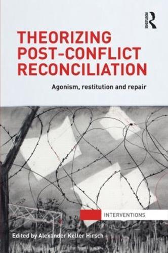 Theorizing Post-Conflict Reconciliation: Agonism, Restitution & Repair (Hardback)