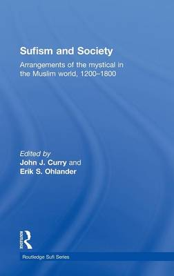 Sufism and Society: Arrangements of the Mystical in the Muslim World, 1200-1800 - Routledge Sufi Series (Hardback)