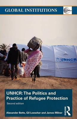 The United Nations High Commissioner for Refugees (UNHCR): The Politics and Practice of Refugee Protection - Global Institutions (Paperback)