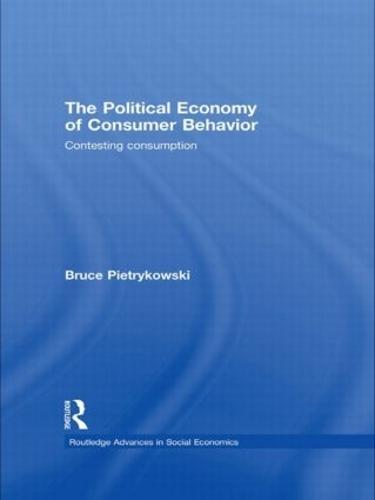 The Political Economy of Consumer Behavior: Contesting Consumption - Routledge Advances in Social Economics (Paperback)