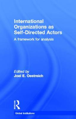 International Organizations as Self-Directed Actors: A Framework for Analysis - Global Institutions (Hardback)