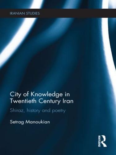 City of Knowledge in Twentieth Century Iran: Shiraz, History and Poetry - Iranian Studies (Hardback)