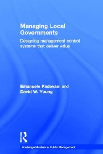 Managing Local Governments: Designing Management Control Systems that Deliver Value - Routledge Masters in Public Management (Hardback)