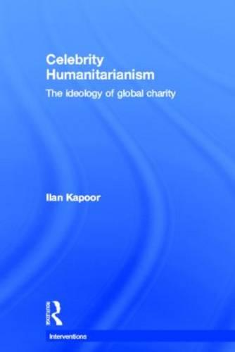 Celebrity Humanitarianism: The Ideology of Global Charity - Interventions (Hardback)