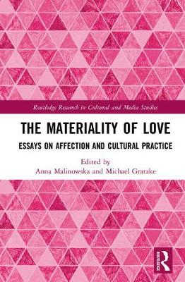 The Materiality of Love: Essays on Affection and Cultural Practice - Routledge Research in Cultural and Media Studies (Hardback)