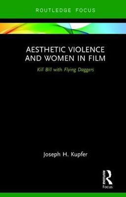 Aesthetic Violence and Women in Film: Kill Bill with Flying Daggers - Routledge Focus on Feminism and Film (Hardback)