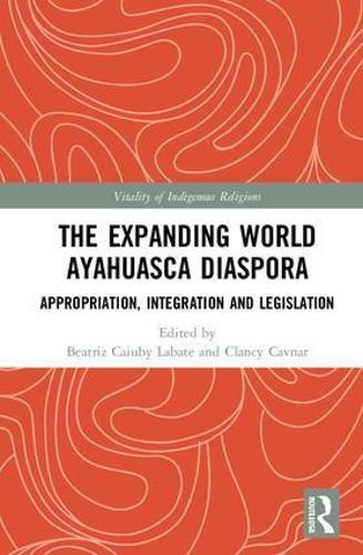 The Expanding World Ayahuasca Diaspora: Appropriation, Integration and Legislation - Vitality of Indigenous Religions (Hardback)