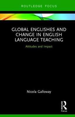 Global Englishes and Change in English Language Teaching: Attitudes and Impact - Routledge Focus on Linguistics (Hardback)