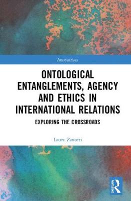 Ontological Entanglements, Agency and Ethics in International Relations: Exploring the Crossroads - Interventions (Hardback)