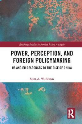 Power, Perception and Foreign Policymaking: US and EU Responses to the Rise of China - Routledge Studies in Foreign Policy Analysis (Hardback)