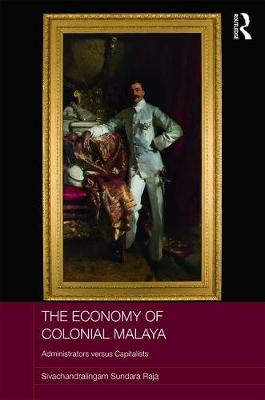 The Economy of Colonial Malaya: Administrators versus Capitalists - Routledge Studies in the Modern History of Asia (Hardback)