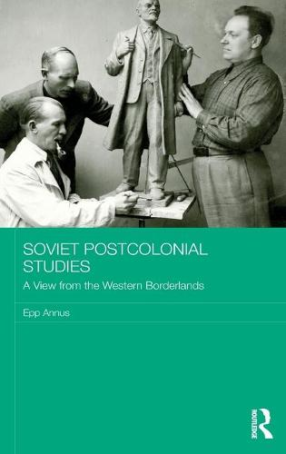 Soviet Postcolonial Studies: A View from the Western Borderlands - BASEES/Routledge Series on Russian and East European Studies (Hardback)