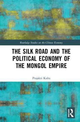 The Silk Road and the Political Economy of the Mongol Empire - Routledge Studies on the Chinese Economy (Hardback)